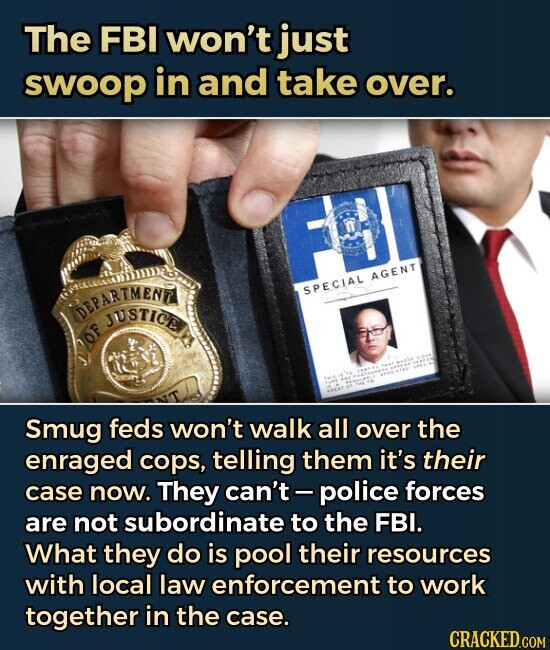 The FBI won't just swoop in and take over. Smug feds won't walk all over the enraged cops, telling them it's their case now. They can't police forces are not subordinate to the FBI. What they do is pool their resources with local law enforcement to work together in the case.