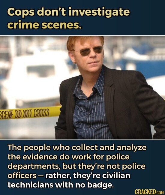 Cops don't investigate crime scenes. The people who collect and analyze the evidence do work for police departments, but they're not police officers-rather, they're civilian technicians with no badge.