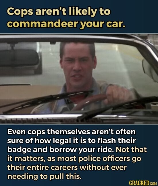 Cops aren't likely to commandeer your car. Even cops themselves aren't often sure of how legal it is to flash their badge and borrow your ride. Not that it matters, as most police officers go their entire careers without ever needing to pull this.