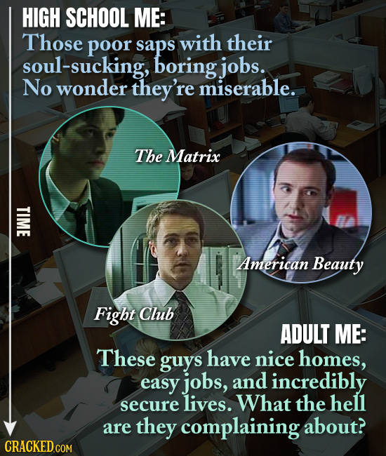 HIGH SCHOOL ME: Those poor saps with their soul-sucking, boring jobs. No wonder they're miserable. The Matrix TIME American Beauty Fight Club ADULT ME