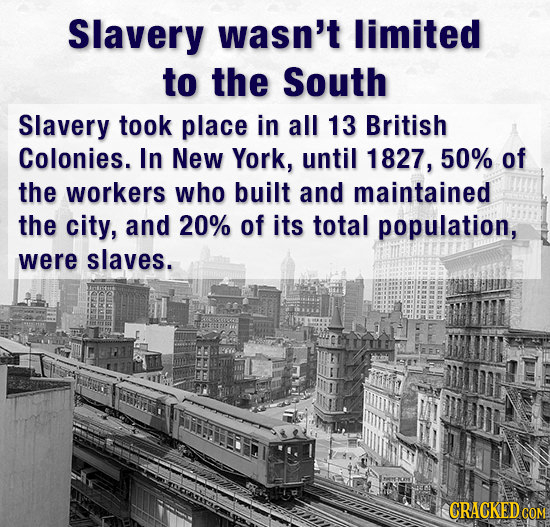 Slavery wasn't limited to the South Slavery took place in all 13 British Colonies. In New York, until 1827, 50% of the workers who built and maintaine