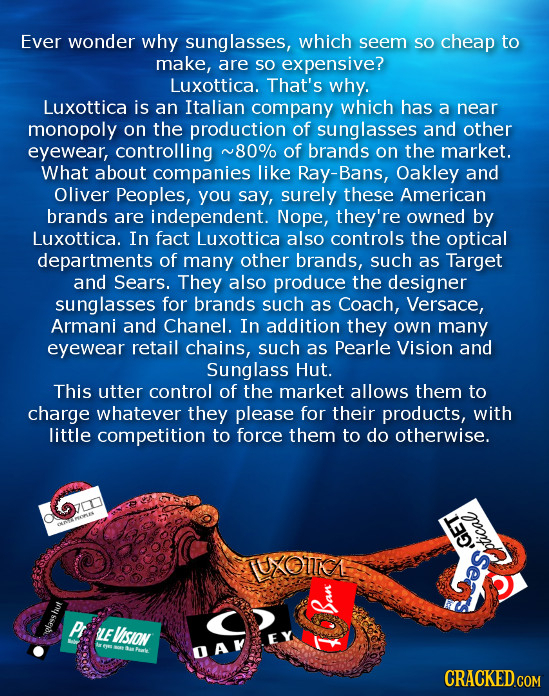 Ever wonder why sunglasses, which seem SO cheap to make, are SO expensive? Luxottica. That's why. Luxottica is an Italian company which has a near mon
