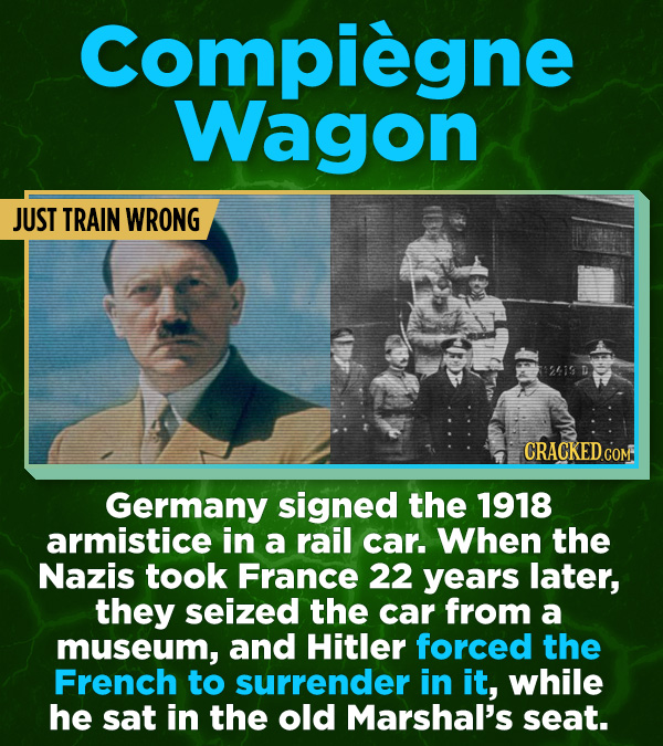 16 All-Time Stunner Jerk Moves - Germany signed the 1918 armistice in a rail car. When the Nazis took France 22 years later, they seized the car from
