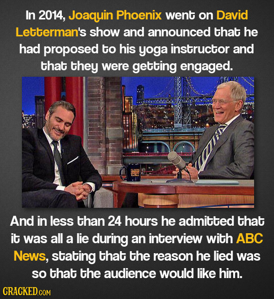 In 2014, Joaquin Phoenix went on David Letterman's show and announced that he had proposed to his yoga instructor and that they were getting engaged.