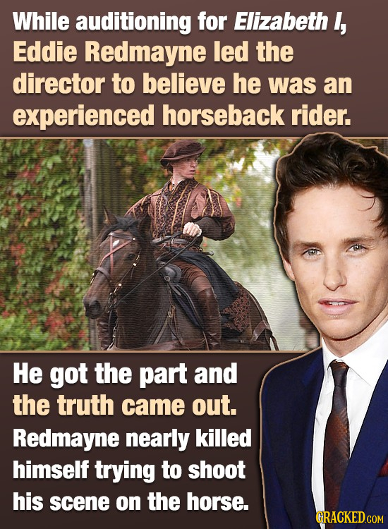 While auditioning for Elizabeth , Eddie Redmayne led the director to believe he was an experienced horseback rider. He got the part and the truth came