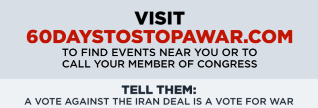 Visit 60daystostopawar.com to find events near you or to call your member of Congress. Tell them: A vote against the Iran deal is a vote for war.