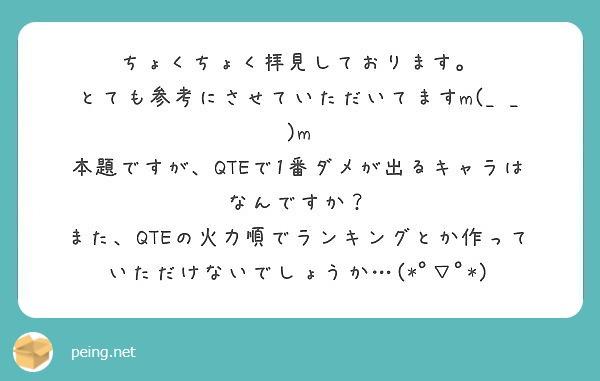 ちょくちょく拝見しております。 とても参考にさせていただいてますm(_ _)m 本題ですが、QTEで1番ダメが出るキャラはなんですか? また、QTEの火力順でランキングとか作っていただけないでしょうか…(*゚▽゚*)