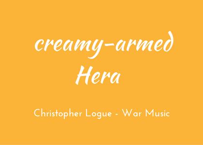 Christopher Logue - War Music - triologism - Creamy-armed Hera