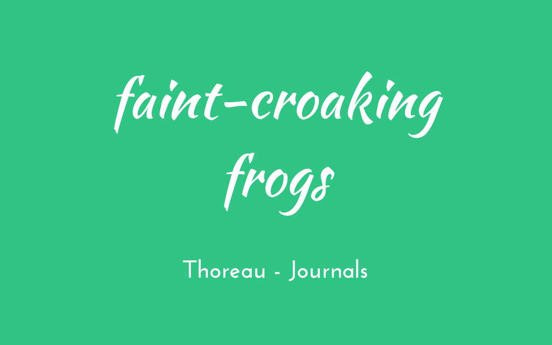 Thoreau - Journal - faint-croaking frogs