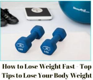How to Lose Weight Fast - Top Tips to Lose Your Body Weight