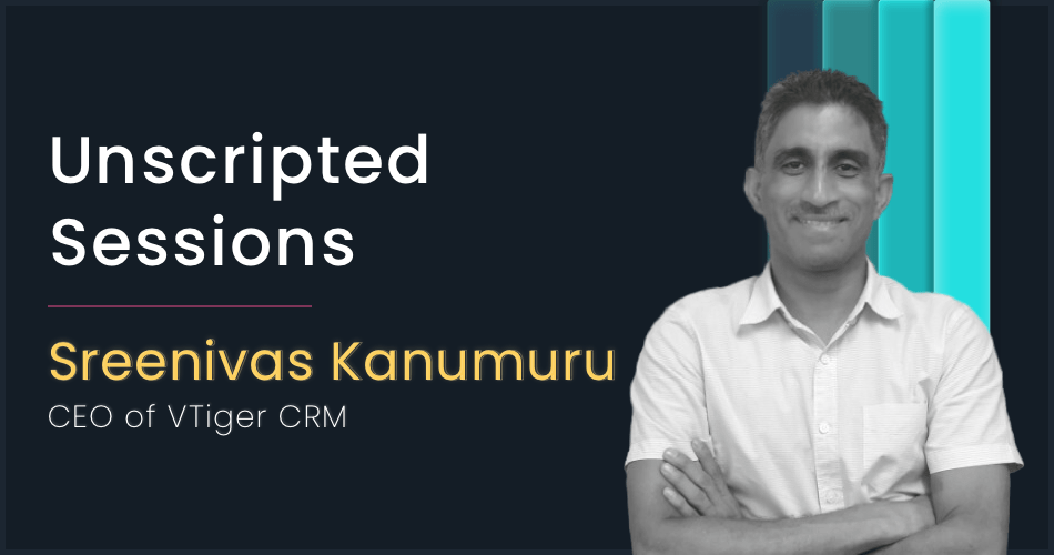Unscripted Sessions with Sreenivas Kanumuru, CEO of VTiger CRM