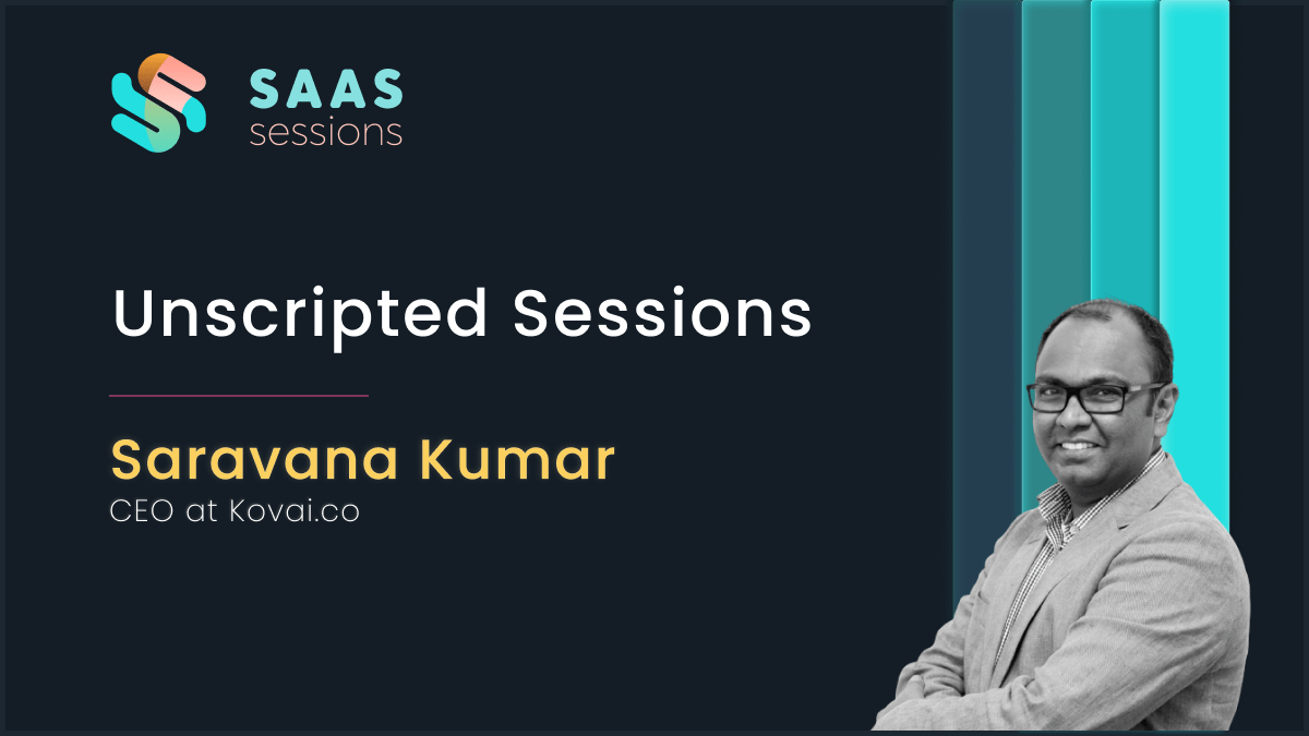 Unscripted Sessions with Saravana Kumar, CEO at Kovai.co
