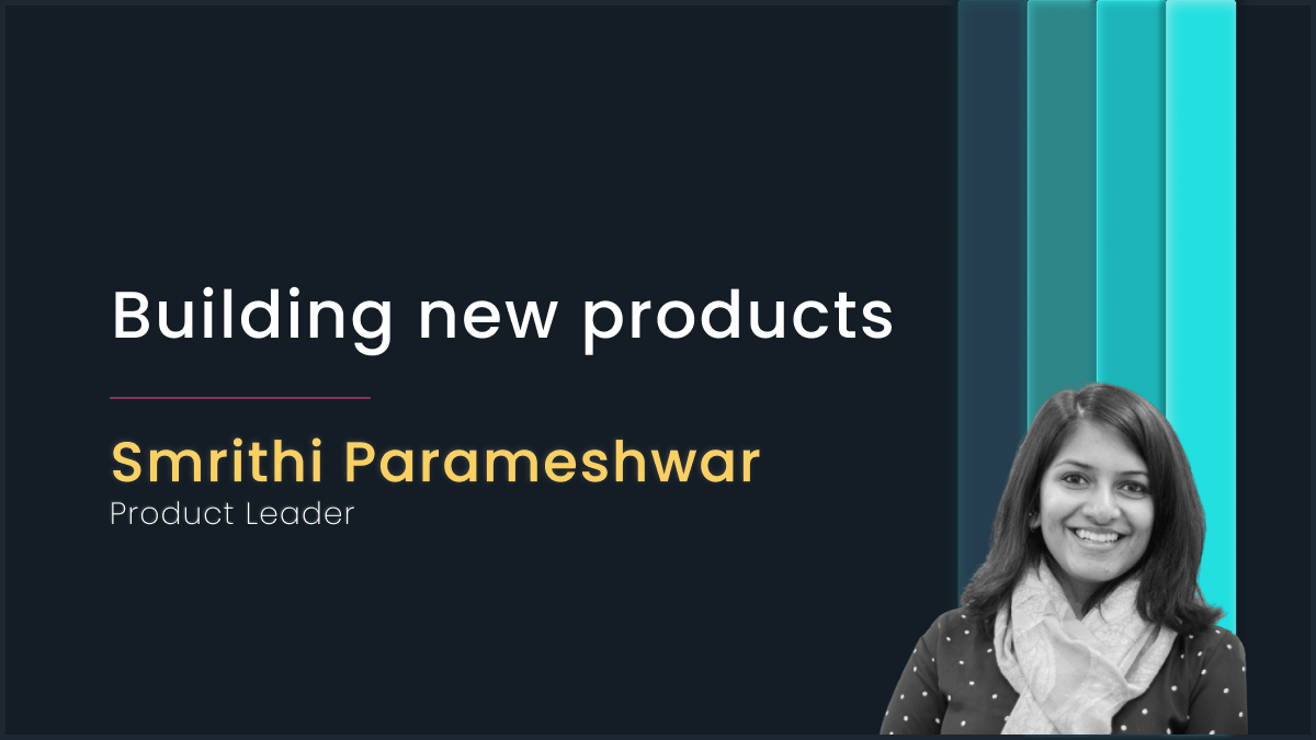Building new products with Smrithi Parameswar, Product Leader