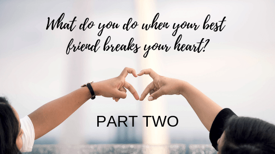 What Do You Do When Your Best Friend Breaks Your Heart? | Part Two