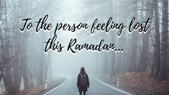 To the Person Feeling Lost this Ramadan