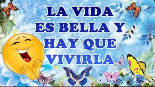 LA VIDA ES BELLA Y HAY QUE VIVIRLA