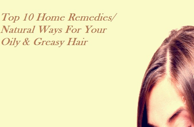 Top 10 Home Remedies For Your Oily & Greasy Hairs