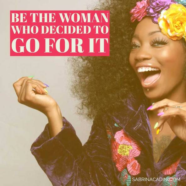 be the woman who decided to go for it - don'tbe afraid to start a new relationship, create a new adventure, find a new job, adopt a new look; woman, decide, go