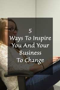 Five Ways To Inspire You And Your Business To Change