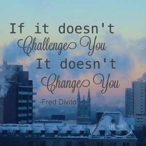 If it doesn't challenge you, it doesn't change you. Fred Divito