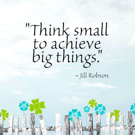 """Think small to achieve big things."" ~ Jill Robson"
