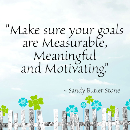 """""""Make sure your goals are Measurable, Meaningful and Motivating."""" ~ Sandy Butler Stone"""