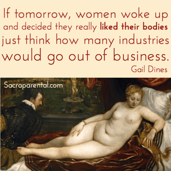 If tomorrow, women woke up and decided they really liked their bodies, imagine how many industries would go out of business - quote from Gail Dines. More good stuff on body image here too. (Titian, Venus, an organist and a little dog) | Sacraparental.com