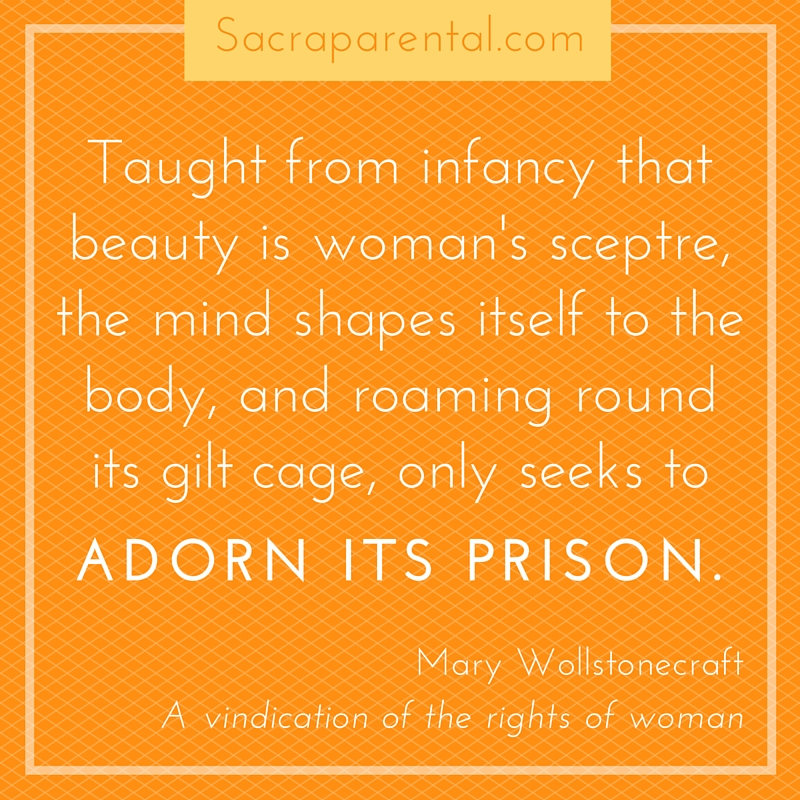 -Taught from infancy that beauty is woman's scepter, the mind shapes itself to the body, and roaming round its gilt cage, only seeks to adorn its prison.- Mary Wollstonecraft | Sacraparental.com | How not to pass on body hatred to our children
