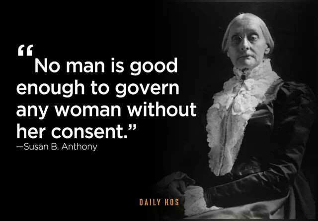 Susan B Anthony quote: No man is good enough to govern a woman without her consent.   Sacraparental.com