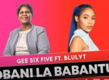 Gee Six Five Obani Lababantu ft Blulyt Mp3 Download SaFakaza