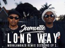 Jamville – Long Way (Emtee) Mkhalambazo Remix Sessions