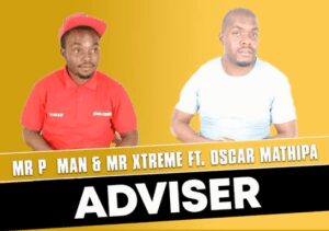 Mr P Man & Mr Xtreme – Adviser ft Oscar Mathipa