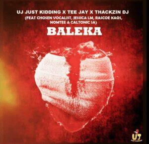 UJ Just Kidding, ThackzinDJ, Tee Jay – Baleka ft Caltonic SA, Nomtee, Chosen Vocalist, Jessica LM