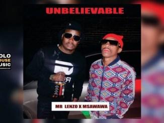 Mr Lenzo x Msawawa – Unbelievable (Original)