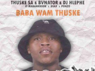 Thuske SA Baba Wam'Thuske Ft. BvNator, Dj Hlephe, Dsax, MaBankBook & Ponzo Mp3 Download fakaza