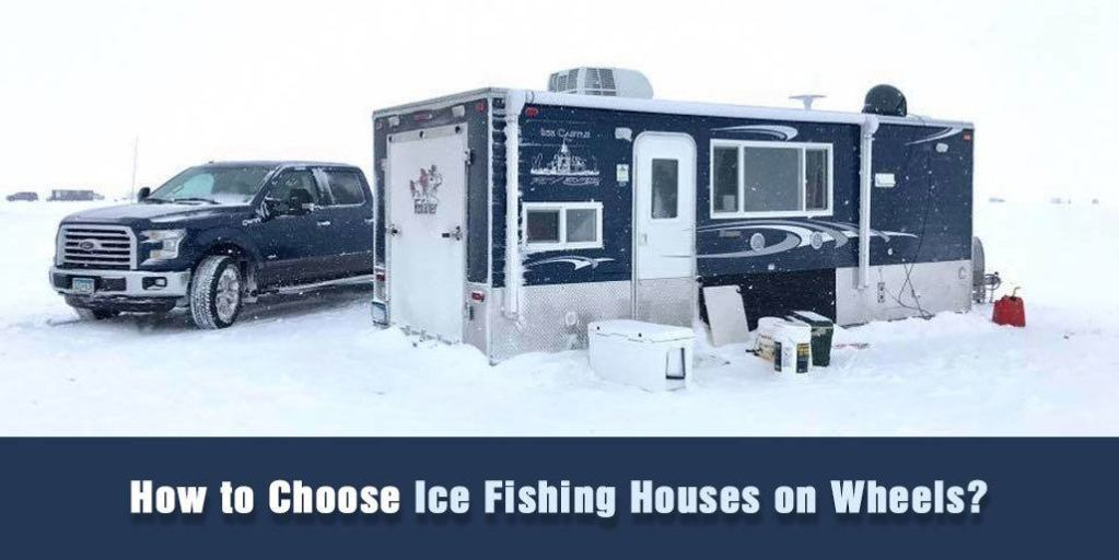 How to Choose Ice Fishing Houses on Wheels?