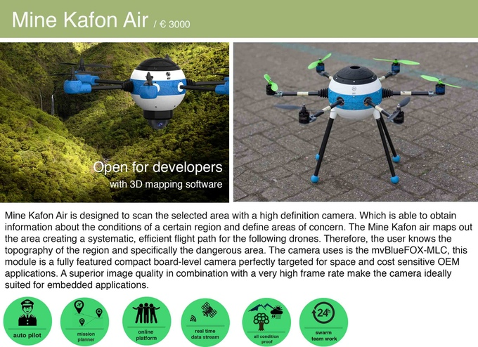 Mine Kafon Air. This drone is designed to scan the selected area with a high definition camera, which maps out the area showing the topography of the region and specifically the dangerous area, creating a systematic, efficient flight path for the following drones.