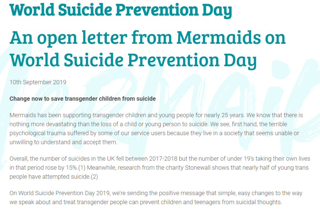 An open letter from Mermaids on World Suicide Prevention Day  10th September 2019  Change now to save transgender children from suicide  Mermaids has been supporting transgender children and young people for nearly 25 years. We know that there is nothing more devastating than the loss of a child or young person to suicide. We see, first hand, the terrible psychological trauma suffered by some of our service users because they live in a society that seems unable or unwilling to understand and accept them.  Overall, the number of suicides in the UK fell between 2017-2018 but the number of under 19's taking their own lives in that period rose by 15%.(1) Meanwhile, research from the charity Stonewall shows that nearly half of young trans people have attempted suicide.(2)  On World Suicide Prevention Day 2019, we're sending the positive message that simple, easy changes to the way we speak about and treat transgender people can prevent children and teenagers from suicidal thoughts.