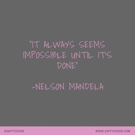 """It always seems impossible until it's done"" Nelson Mandela"