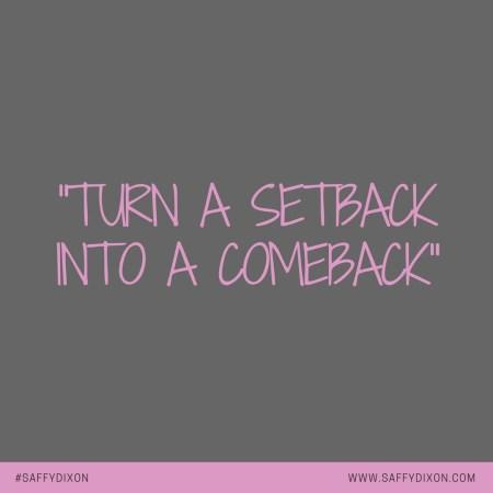 """Turn a setback into a comeback"""