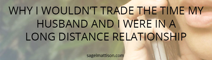 WHY I WOULDN'T TRADE THE TIME MY HUSBAND AND I WERE IN A LONG DISTANCE RELATIONSHIP by Sage L Mattison