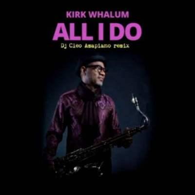 Kirk Whalum - All I Do (DJ Cleo Amapiano Remix)