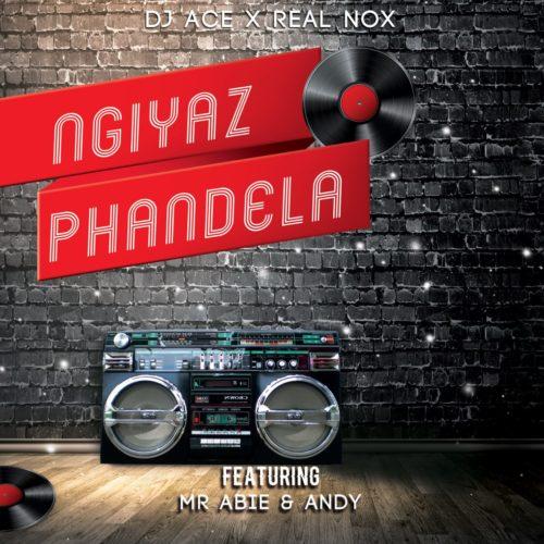 DJ Ace & Real Nox ft Mr Abie & Andy - Ngiyaz Phandela