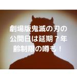 鬼滅の刃の映画「無限列車編」公開日が延期!?年齢制限の噂も!