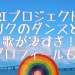 虹プロジェクト【リク】ダンスと歌が凄すぎ!プロフィールも!
