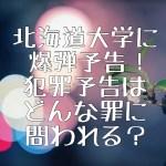 北海道大学に爆弾予告!犯罪予告の罪は問われる?