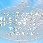 ソクラテスのため息「超便利!最強100円グッズSP」最新グッズランキングで紹介された商品まとめ