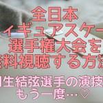 フジテレビ全日本フィギュア2020動画を無料視聴する方法!見逃し配信や再放送をフルで見る!
