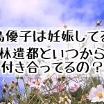 大島優子は妊娠してる?林遣都といつから交際してたの?馴れ初めは?