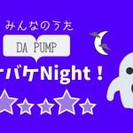 【みんなのうた】バケバケNight!はDA PUMPソングだ。ノリノリに歌えるよ。